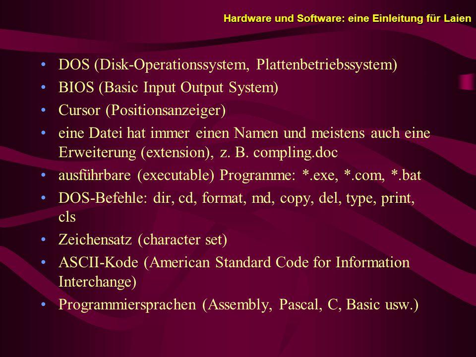 Hardware und Software: eine Einleitung für Laien DOS (Disk-Operationssystem, Plattenbetriebssystem) BIOS (Basic Input Output System) Cursor (Positionsanzeiger) eine Datei hat immer einen Namen und meistens auch eine Erweiterung (extension), z.