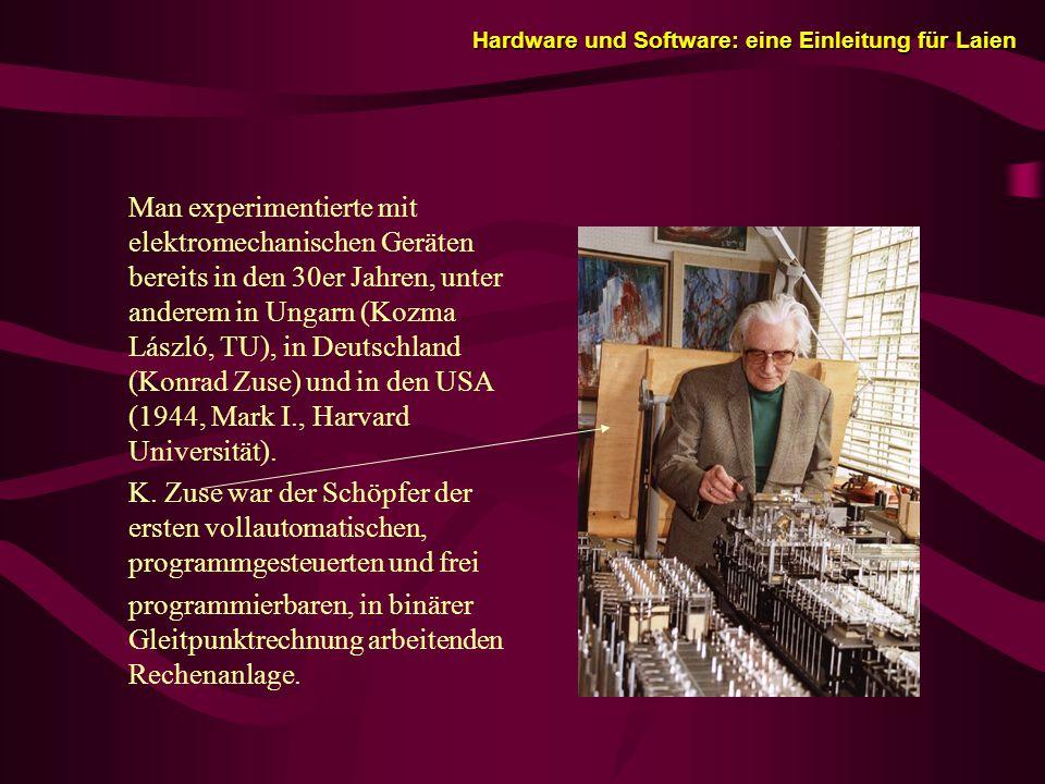 Hardware und Software: eine Einleitung für Laien Hardware und Software: eine Einleitung für Laien Man experimentierte mit elektromechanischen Geräten bereits in den 30er Jahren, unter anderem in Ungarn (Kozma László, TU), in Deutschland (Konrad Zuse) und in den USA (1944, Mark I., Harvard Universität).
