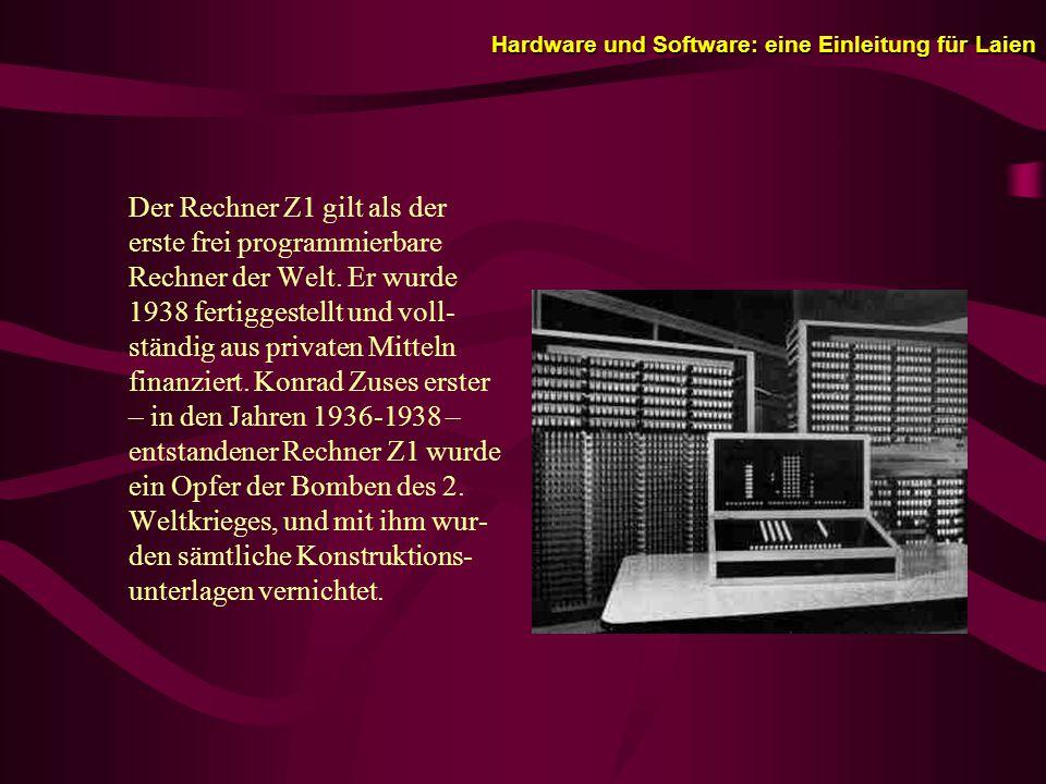 Hardware und Software: eine Einleitung für Laien Der Rechner Z1 gilt als der erste frei programmierbare Rechner der Welt.