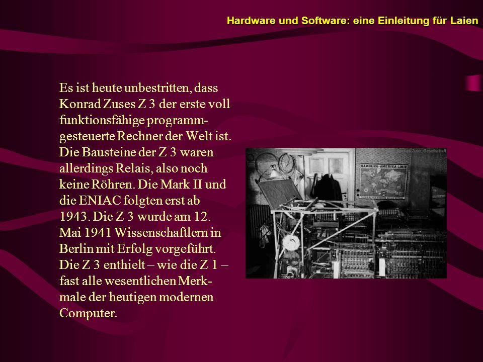 Hardware und Software: eine Einleitung für Laien Es ist heute unbestritten, dass Konrad Zuses Z 3 der erste voll funktionsfähige programm- gesteuerte Rechner der Welt ist.