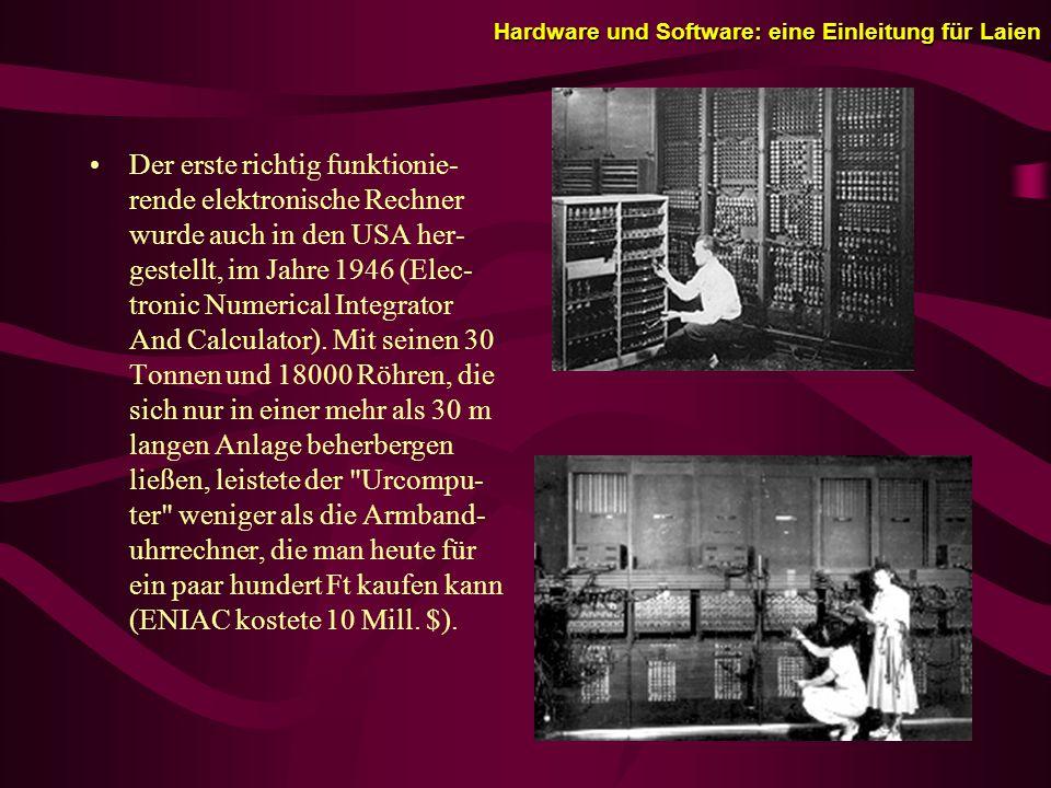 Hardware und Software: eine Einleitung für Laien Der erste richtig funktionie- rende elektronische Rechner wurde auch in den USA her- gestellt, im Jahre 1946 (Elec- tronic Numerical Integrator And Calculator).