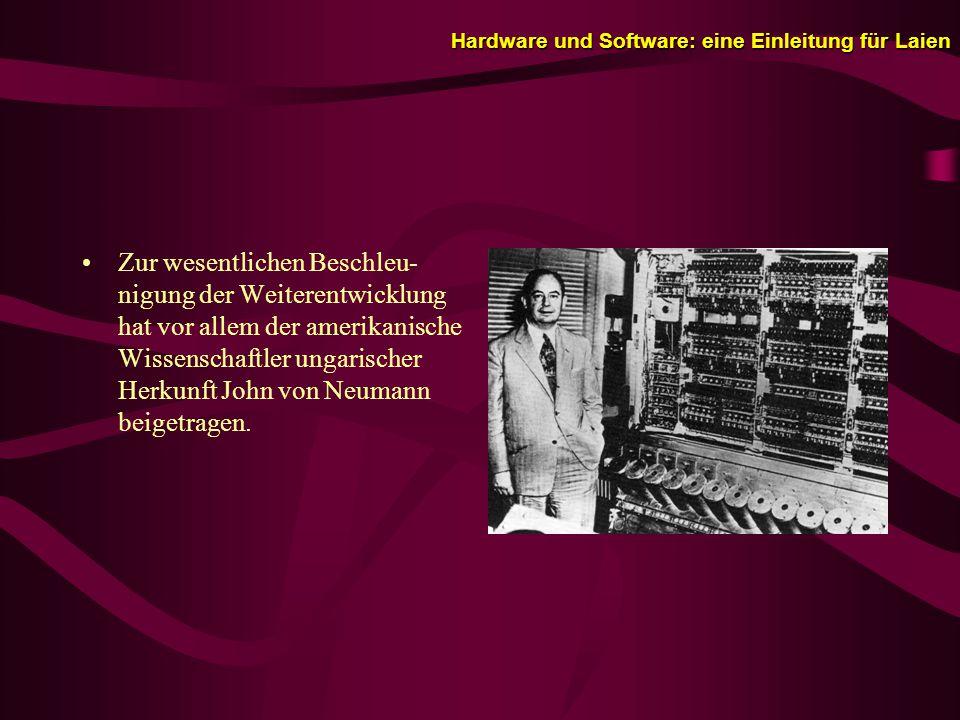 Hardware und Software: eine Einleitung für Laien Zur wesentlichen Beschleu- nigung der Weiterentwicklung hat vor allem der amerikanische Wissenschaftler ungarischer Herkunft John von Neumann beigetragen.