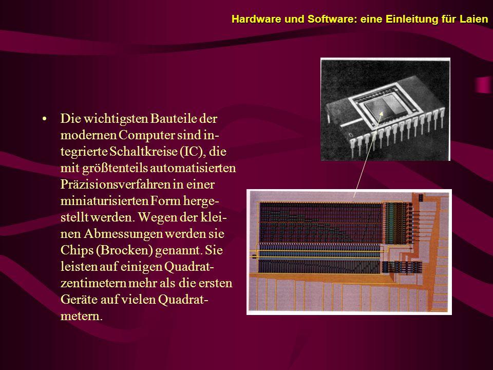 Hardware und Software: eine Einleitung für Laien Die wichtigsten Bauteile der modernen Computer sind in- tegrierte Schaltkreise (IC), die mit größtenteils automatisierten Präzisionsverfahren in einer miniaturisierten Form herge- stellt werden.
