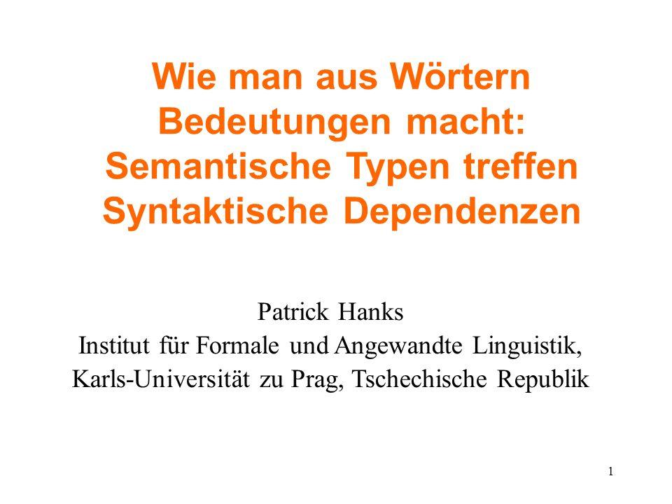 1 Wie man aus Wörtern Bedeutungen macht: Semantische Typen treffen Syntaktische Dependenzen Patrick Hanks Institut für Formale und Angewandte Linguist