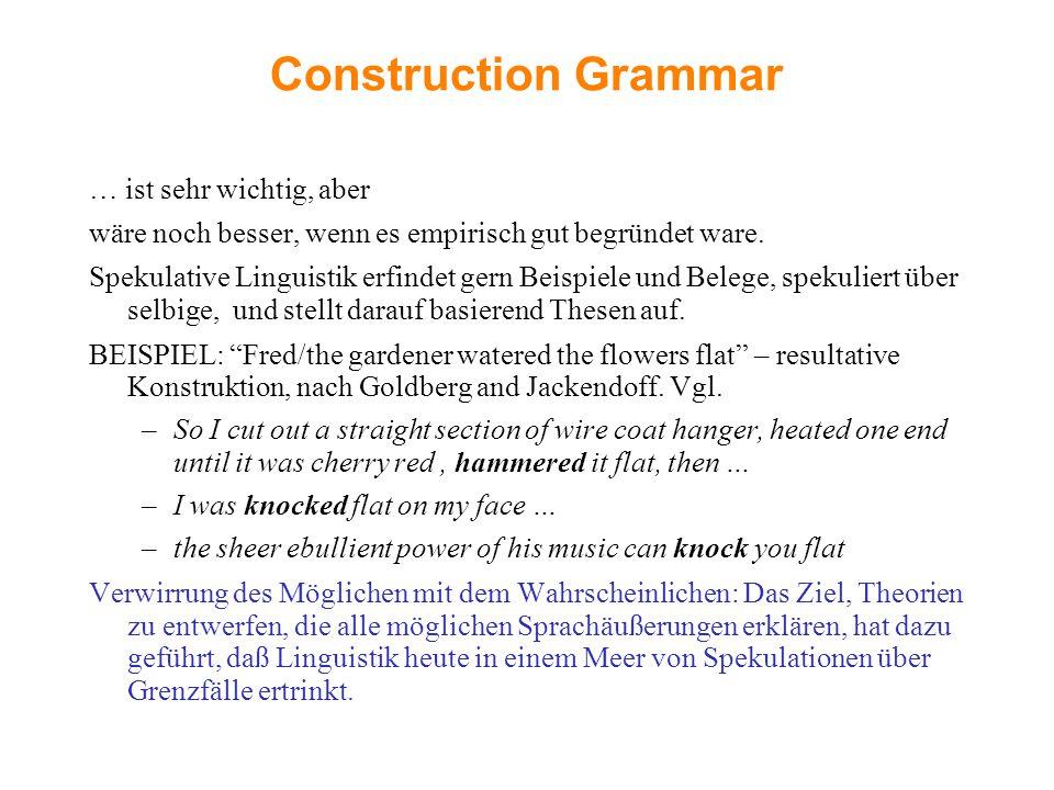 Construction Grammar … ist sehr wichtig, aber wäre noch besser, wenn es empirisch gut begründet ware. Spekulative Linguistik erfindet gern Beispiele u