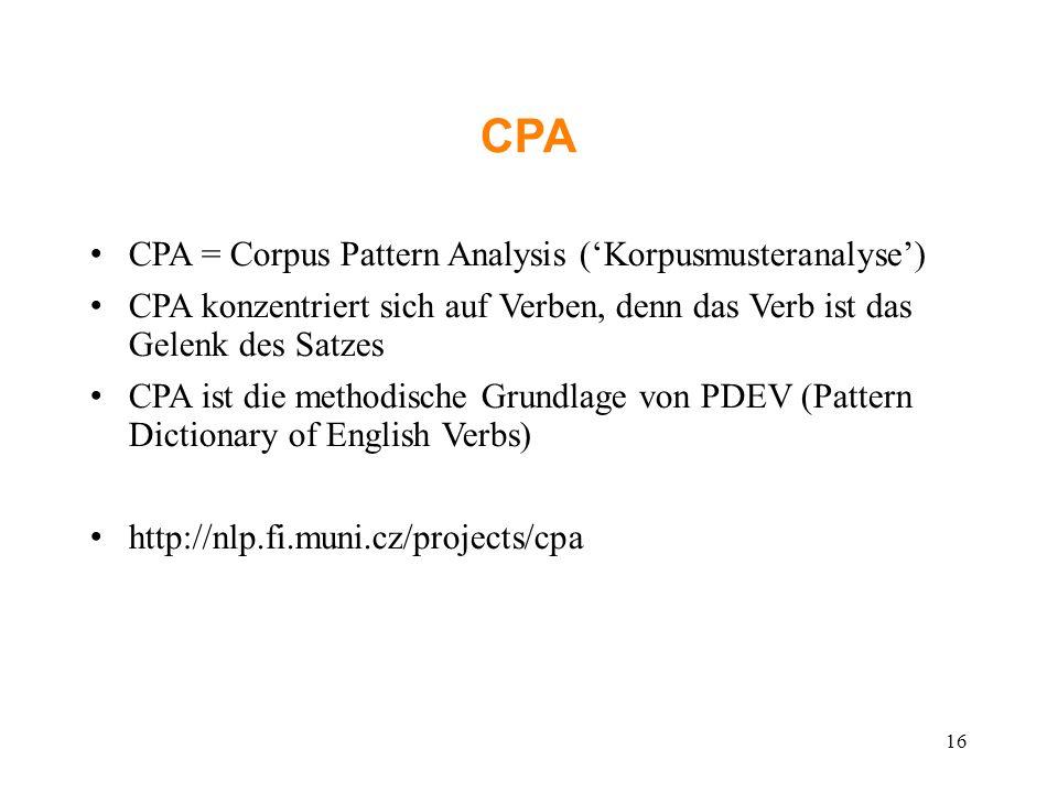 CPA CPA = Corpus Pattern Analysis ('Korpusmusteranalyse') CPA konzentriert sich auf Verben, denn das Verb ist das Gelenk des Satzes CPA ist die metho