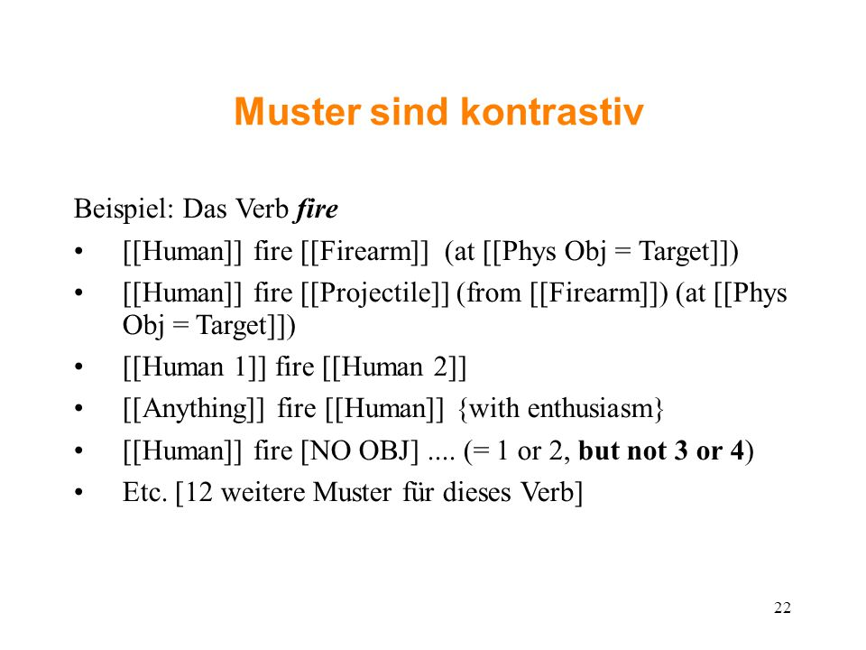 Muster sind kontrastiv Beispiel: Das Verb fire [[Human]] fire [[Firearm]] (at [[Phys Obj = Target]])‏ [[Human]] fire [[Projectile]] (from [[Firearm]]) (at [[Phys Obj = Target]])‏ [[Human 1]] fire [[Human 2]] [[Anything]] fire [[Human]] {with enthusiasm} [[Human]] fire [NO OBJ]....
