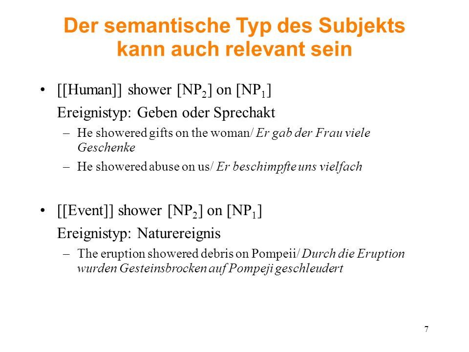 Der semantische Typ des Subjekts kann auch relevant sein [[Human]] shower [NP 2 ] on [NP 1 ] Ereignistyp: Geben oder Sprechakt –He showered gifts on the woman/ Er gab der Frau viele Geschenke –He showered abuse on us/ Er beschimpfte uns vielfach [[Event]] shower [NP 2 ] on [NP 1 ] Ereignistyp: Naturereignis –The eruption showered debris on Pompeii/ Durch die Eruption wurden Gesteinsbrocken auf Pompeji geschleudert 7