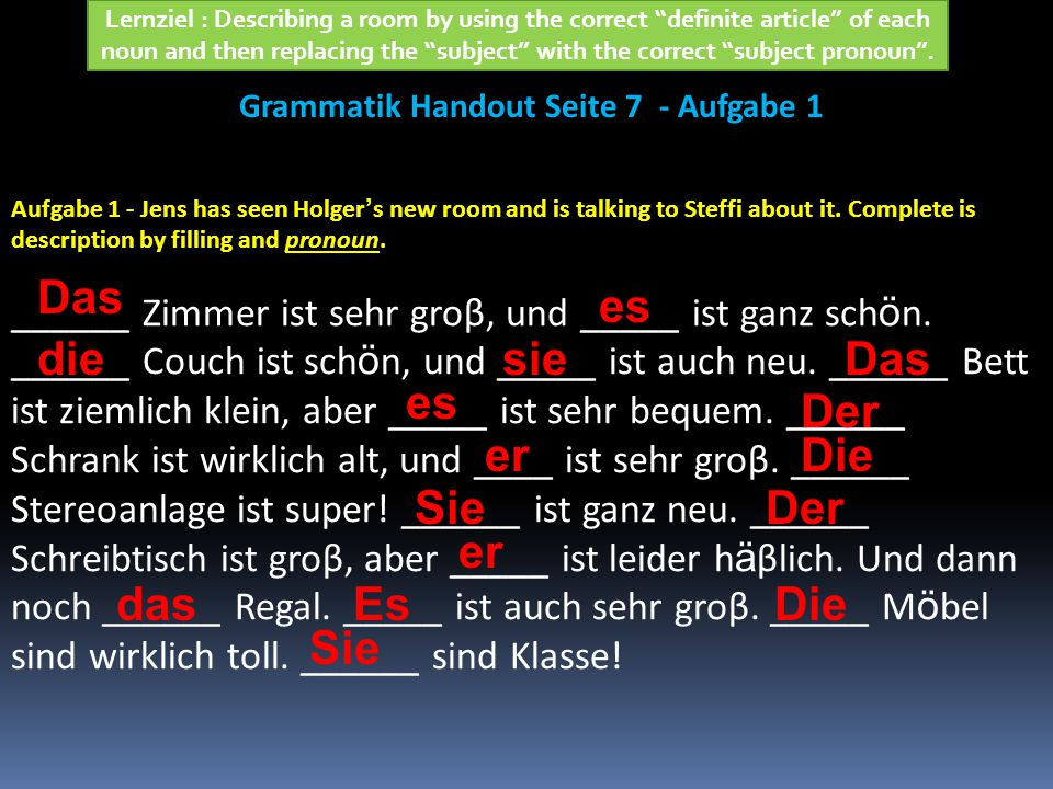 die sie Grammatik Handout Seite 7 - Aufgabe 2 Lernziel: Describing a room by using the correct definite article of each noun and then replacing the subject with the correct subject pronoun .