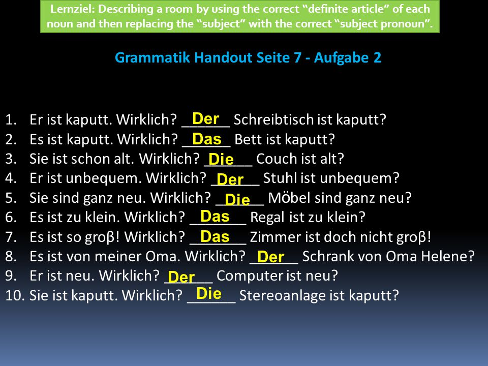 Grammatik Handout Seite 7 - Aufgabe 2 Lernziel: Describing a room by using the correct definite article of each noun and then replacing the subject with the correct subject pronoun .