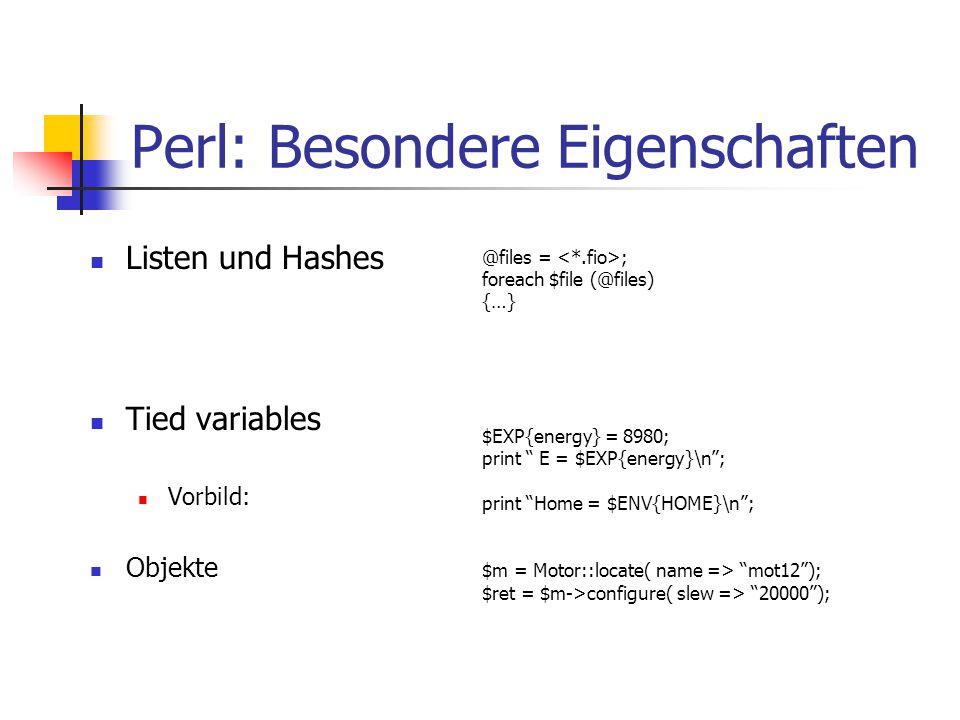 "Perl: Besondere Eigenschaften Listen und Hashes Tied variables Vorbild: Objekte @files = ; foreach $file (@files) {…} $EXP{energy} = 8980; print "" E ="