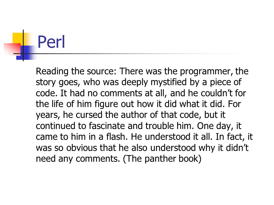 Perl Reading the source: There was the programmer, the story goes, who was deeply mystified by a piece of code. It had no comments at all, and he coul