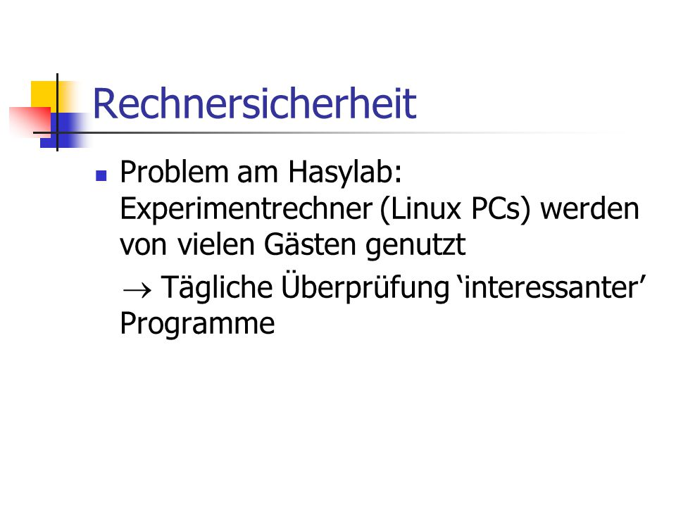 Rechnersicherheit Problem am Hasylab: Experimentrechner (Linux PCs) werden von vielen Gästen genutzt  Tägliche Überprüfung 'interessanter' Programme