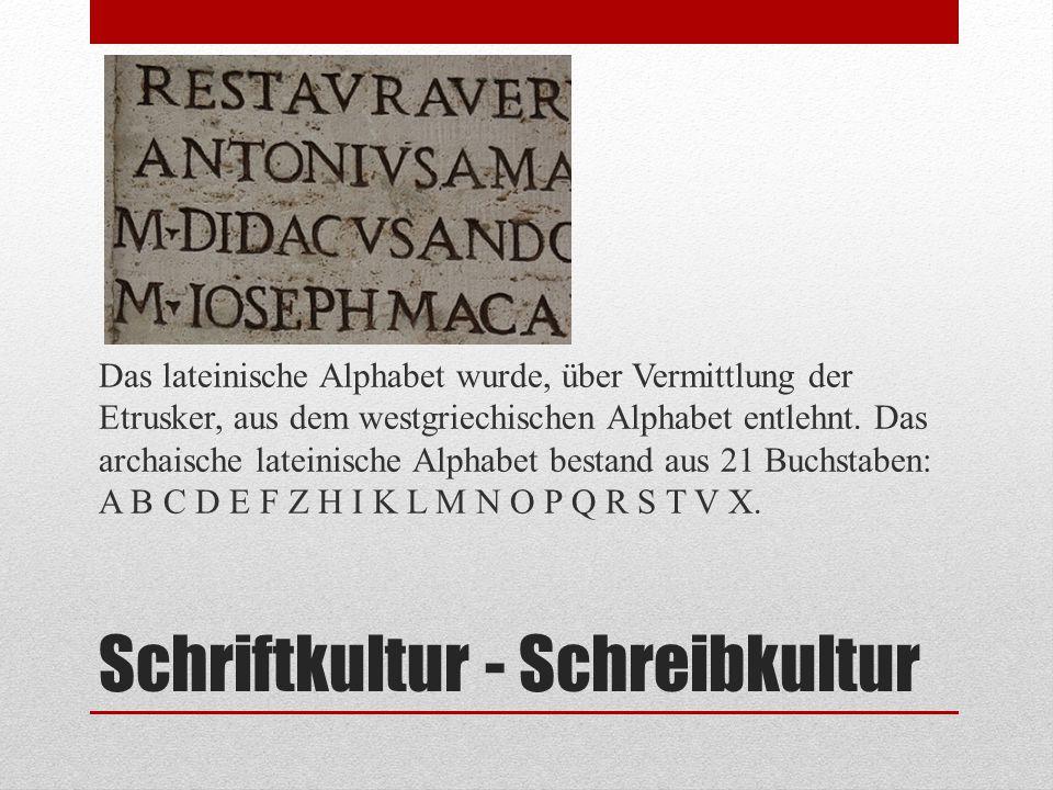 Schriftkultur - Schreibkultur Das lateinische Alphabet wurde, über Vermittlung der Etrusker, aus dem westgriechischen Alphabet entlehnt. Das archaisch
