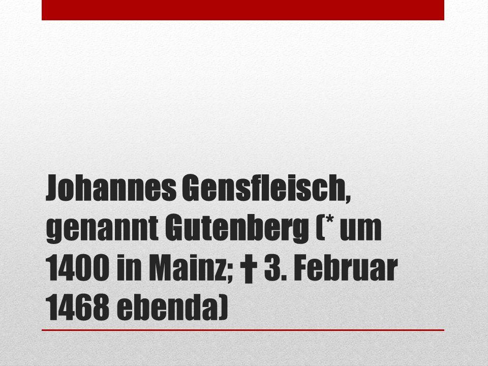 Johannes Gensfleisch, genannt Gutenberg (* um 1400 in Mainz; † 3. Februar 1468 ebenda)