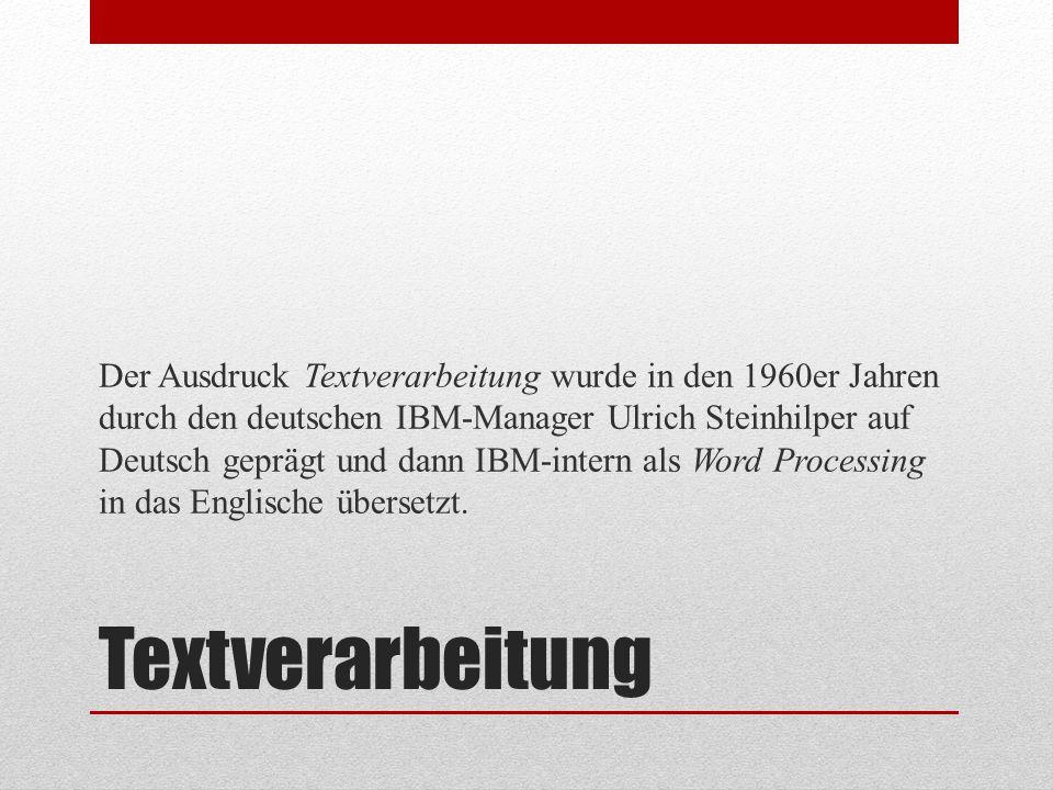 Textverarbeitung Der Ausdruck Textverarbeitung wurde in den 1960er Jahren durch den deutschen IBM-Manager Ulrich Steinhilper auf Deutsch geprägt und d