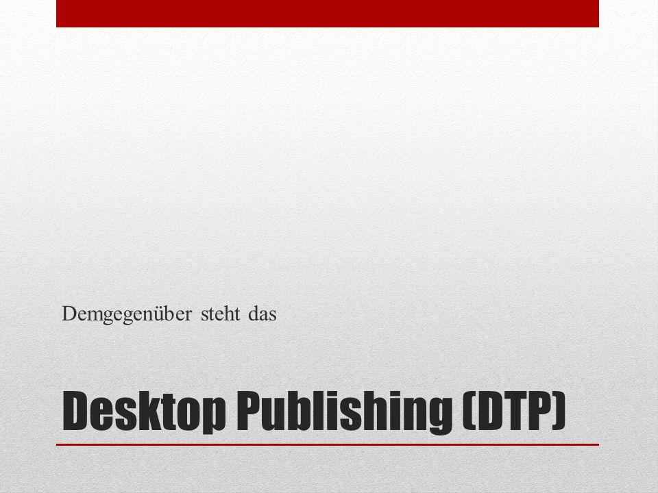 Desktop Publishing (DTP) Demgegenüber steht das