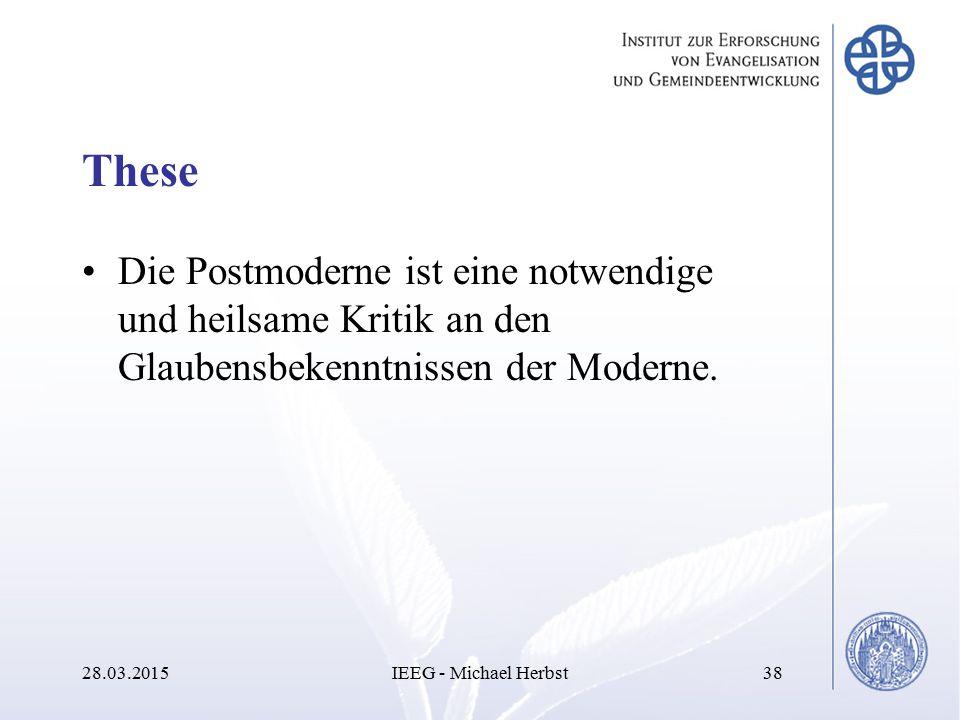 These Die Postmoderne ist eine notwendige und heilsame Kritik an den Glaubensbekenntnissen der Moderne. 28.03.2015IEEG - Michael Herbst38