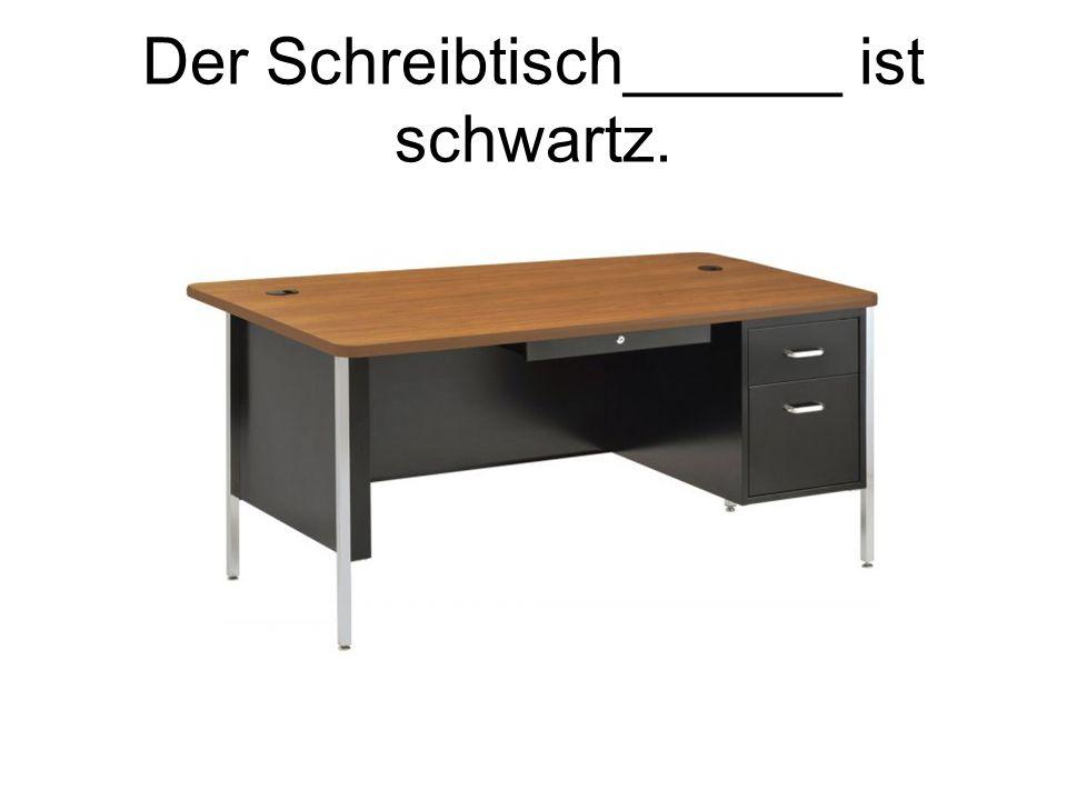Der Schreibtisch______ ist schwartz.