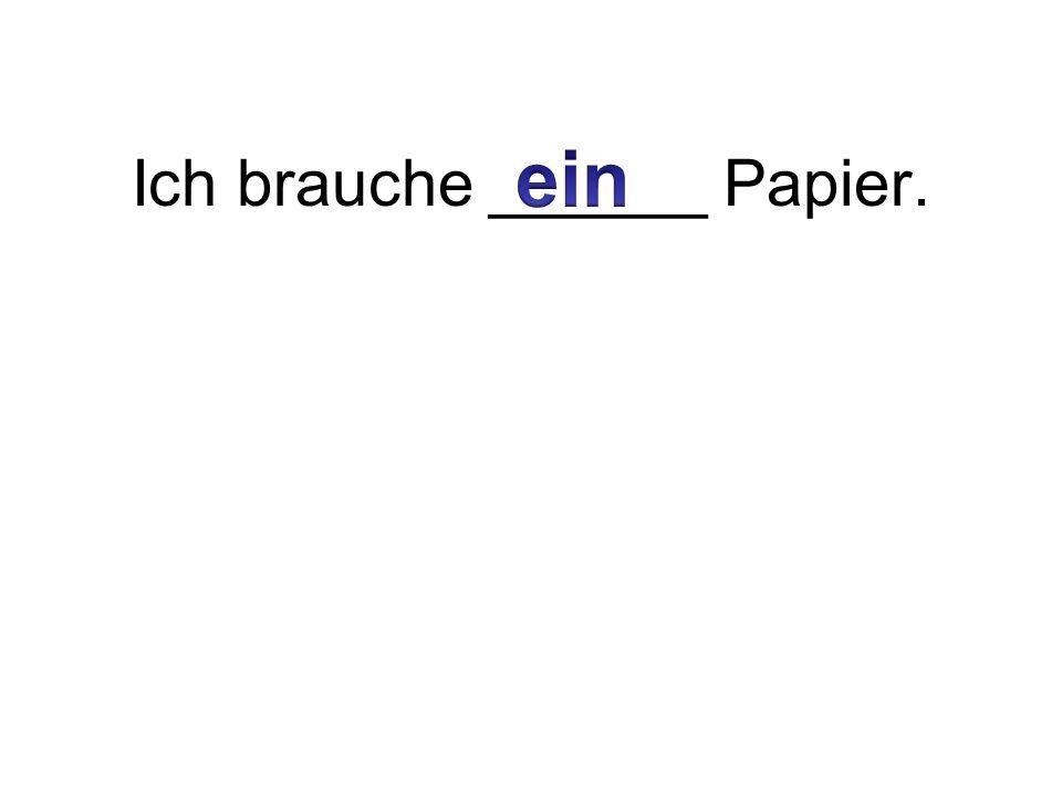 Ich brauche ______ Papier.