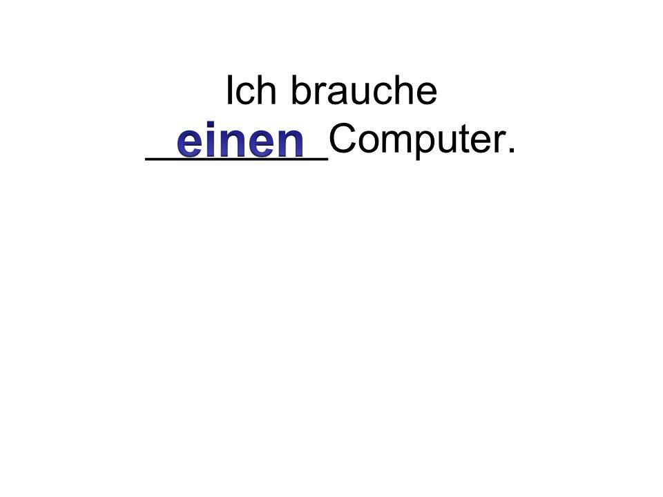 Ich brauche ________Computer.