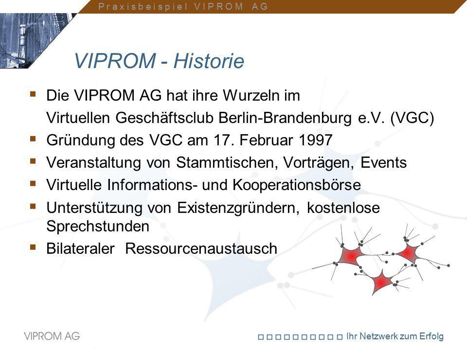 Ihr Netzwerk zum Erfolg VIPROM - Historie  Die VIPROM AG hat ihre Wurzeln im Virtuellen Geschäftsclub Berlin-Brandenburg e.V. (VGC)  Gründung des VG