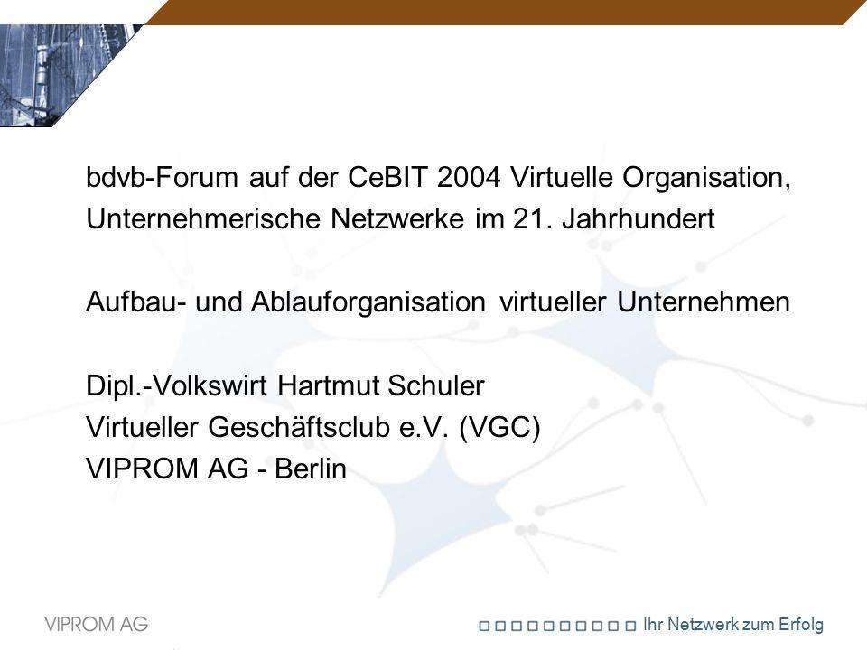 Ihr Netzwerk zum Erfolg bdvb-Forum auf der CeBIT 2004 Virtuelle Organisation, Unternehmerische Netzwerke im 21. Jahrhundert Aufbau- und Ablauforganisa