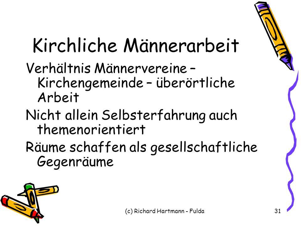 (c) Richard Hartmann - Fulda31 Kirchliche Männerarbeit Verhältnis Männervereine – Kirchengemeinde – überörtliche Arbeit Nicht allein Selbsterfahrung a