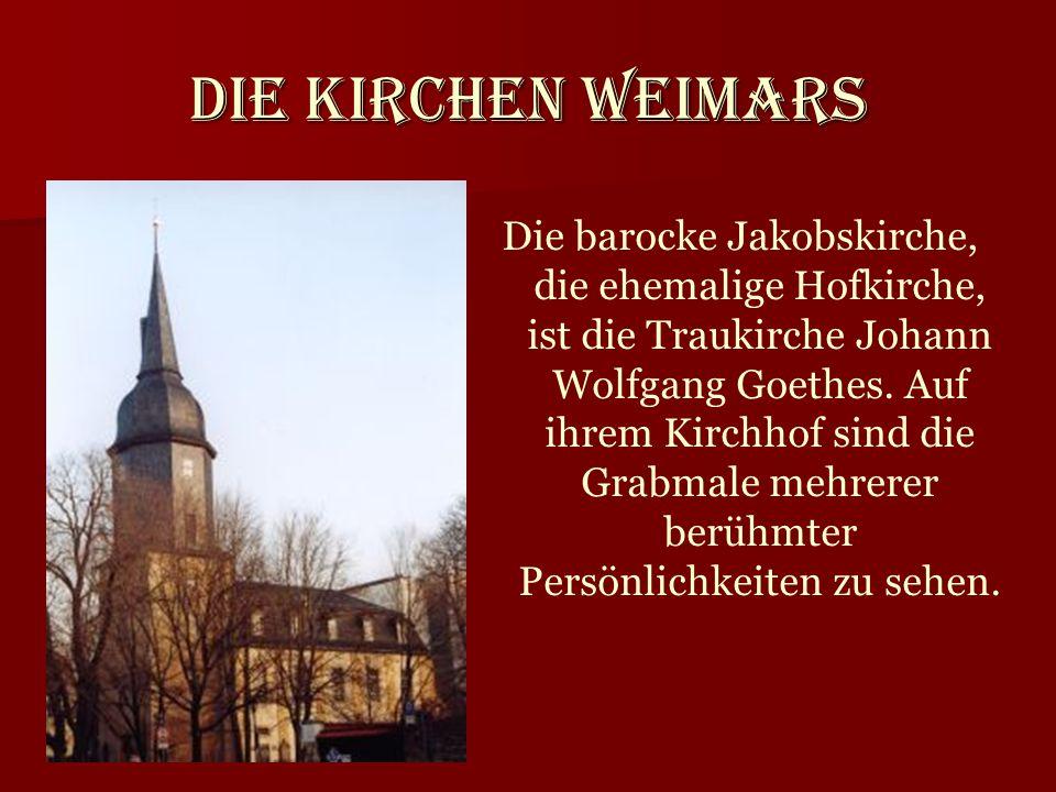 Die Kirchen Weimars Die barocke Jakobskirche, die ehemalige Hofkirche, ist die Traukirche Johann Wolfgang Goethes. Auf ihrem Kirchhof sind die Grabmal
