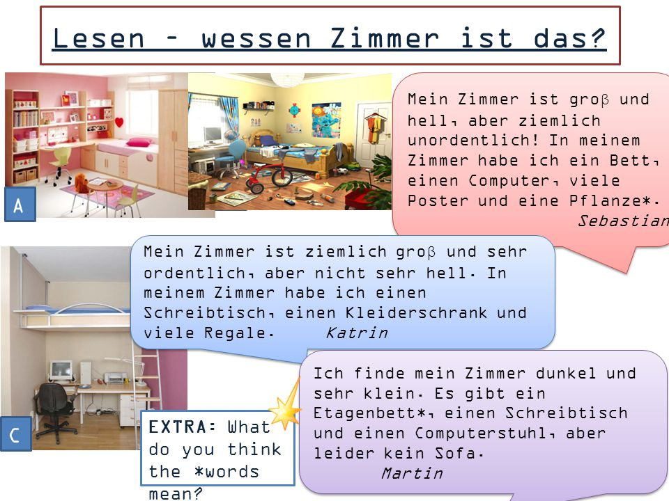 TRANSLATE INTO GERMAN THE FOLLOWING: EG. My room is very big. In my room there is a mirror, a wardrobe and a chest of drawers - Mein Zimmer ist sehr g