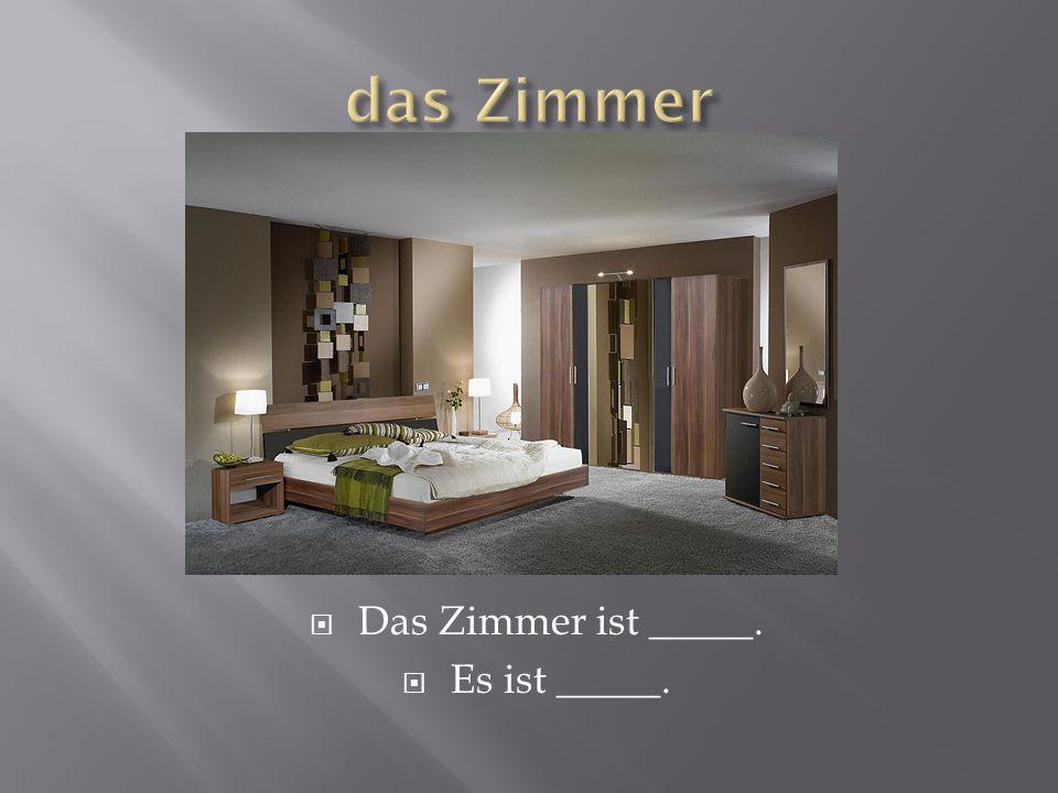  Das Zimmer ist _____.  Es ist _____.