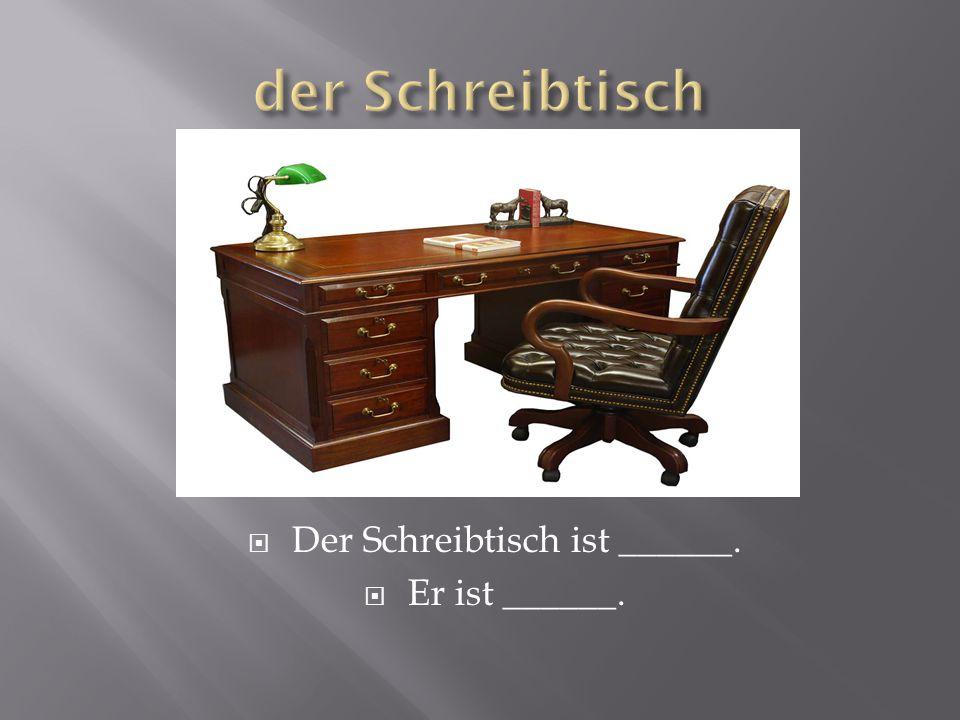  Der Schreibtisch ist ______.  Er ist ______.