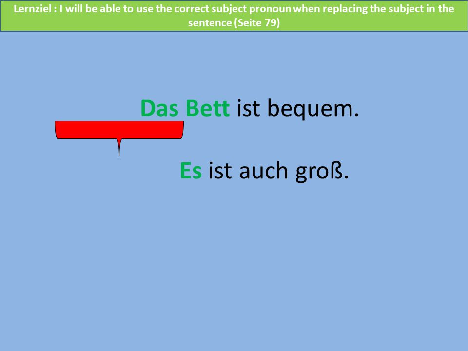 Das Bett ist bequem. Es ist auch groß. Lernziel : I will be able to use the correct subject pronoun when replacing the subject in the sentence (Seite