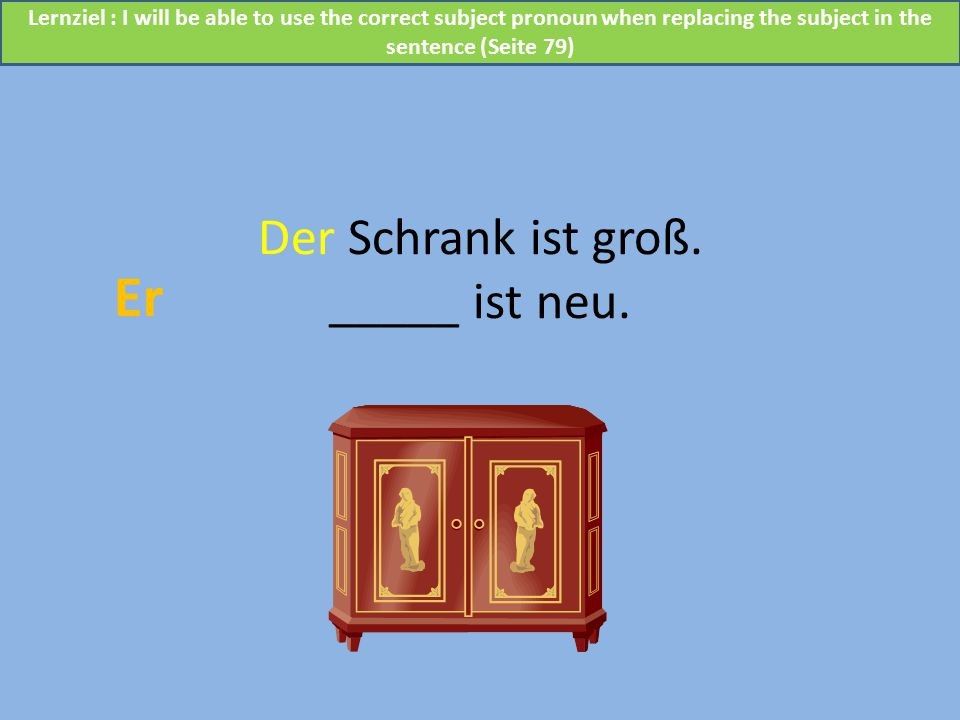 Der Schrank ist groß. _____ ist neu. Er Lernziel : I will be able to use the correct subject pronoun when replacing the subject in the sentence (Seite