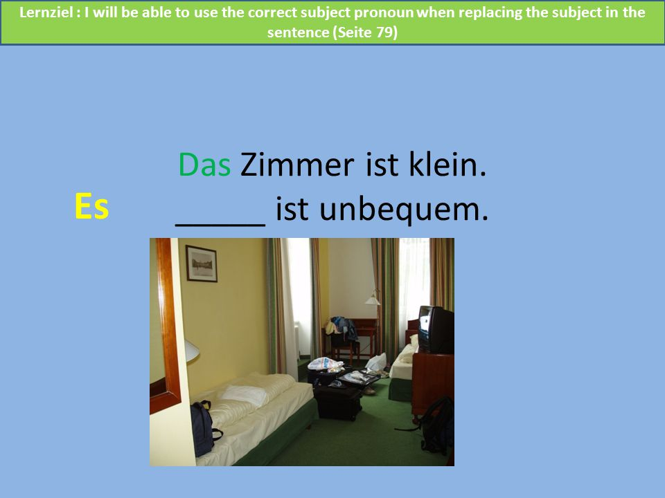 Das Zimmer ist klein. _____ ist unbequem. Es Lernziel : I will be able to use the correct subject pronoun when replacing the subject in the sentence (