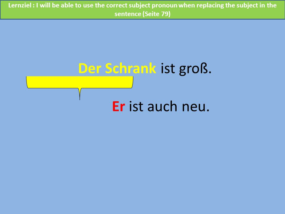 Der Schrank ist groß. Er ist auch neu. Lernziel : I will be able to use the correct subject pronoun when replacing the subject in the sentence (Seite