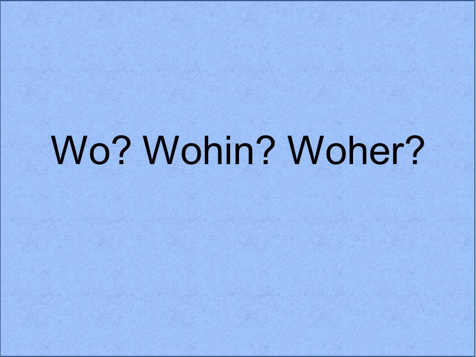 Wo? Wohin? Woher?