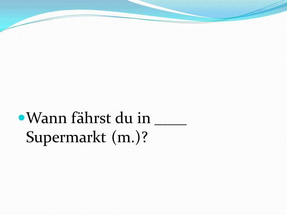 Wann fährst du in ____ Supermarkt (m.)?