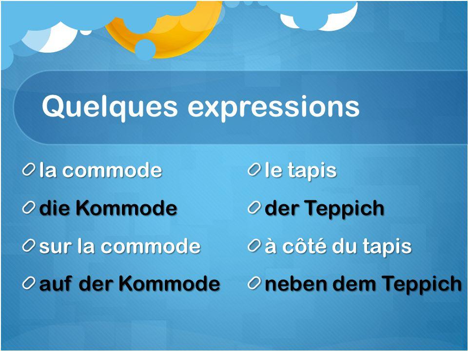 Quelques expressions la commode die Kommode sur la commode auf der Kommode le tapis der Teppich à côté du tapis neben dem Teppich