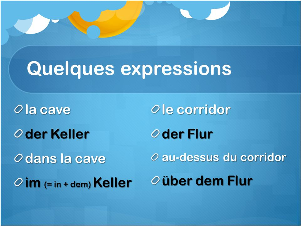 Quelques expressions la cave der Keller dans la cave im (= in + dem) Keller le corridor der Flur au-dessus du corridor über dem Flur