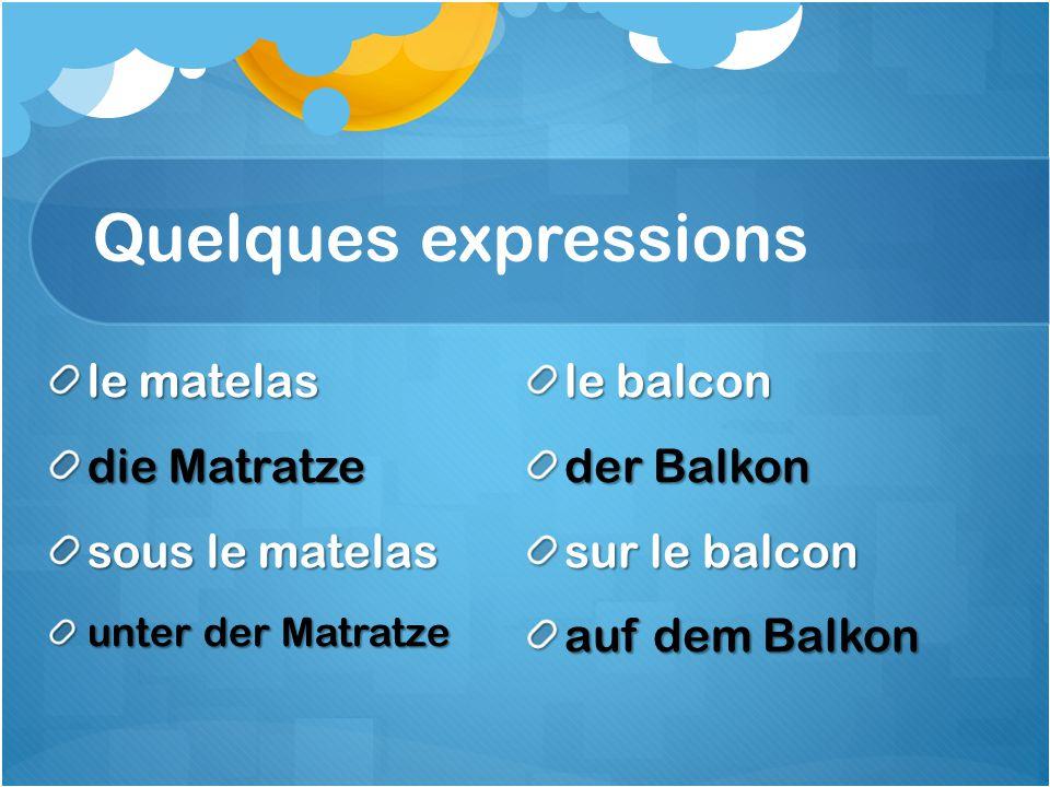 Quelques expressions le matelas die Matratze sous le matelas unter der Matratze le balcon der Balkon sur le balcon auf dem Balkon