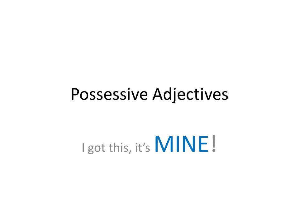 Possessive Adjectives I got this, it's MINE!