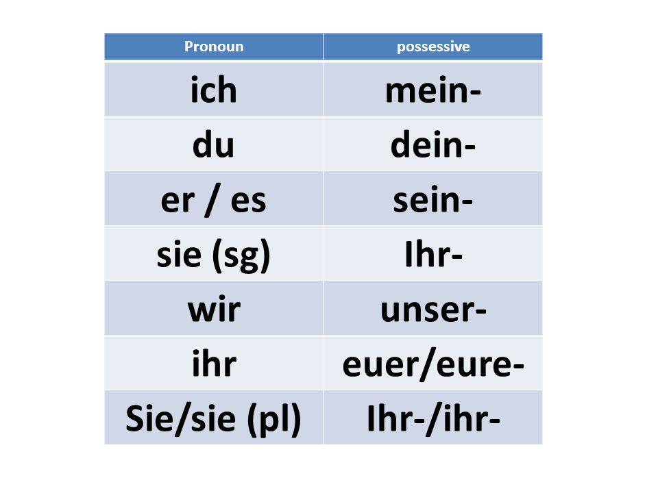 Pronounpossessive ichmein- dudein- er / essein- sie (sg)Ihr- wirunser- ihreuer/eure- Sie/sie (pl)Ihr-/ihr-