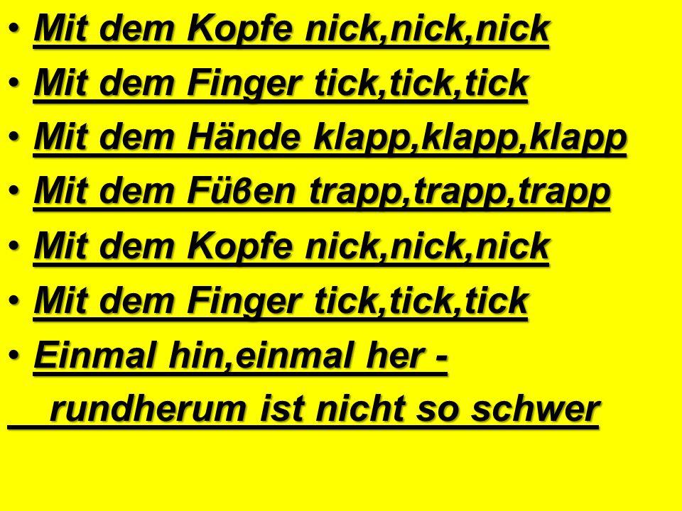 Mit dem Kopfe nick,nick,nickMit dem Kopfe nick,nick,nick Mit dem Finger tick,tick,tickMit dem Finger tick,tick,tick Mit dem Hände klapp,klapp,klappMit dem Hände klapp,klapp,klapp Mit dem Fü β en trapp,trapp,trappMit dem Fü β en trapp,trapp,trapp Mit dem Kopfe nick,nick,nickMit dem Kopfe nick,nick,nick Mit dem Finger tick,tick,tickMit dem Finger tick,tick,tick Einmal hin,einmal her -Einmal hin,einmal her - rundherum ist nicht so schwer rundherum ist nicht so schwer