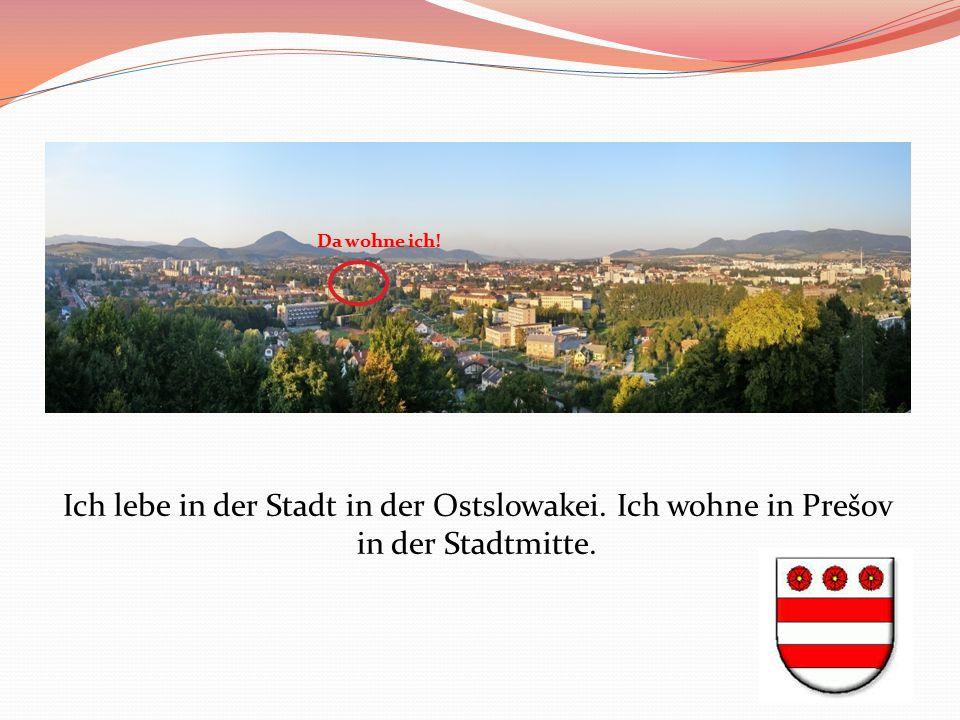 Ich lebe in der Stadt in der Ostslowakei. Ich wohne in Prešov in der Stadtmitte. Da wohne ich!