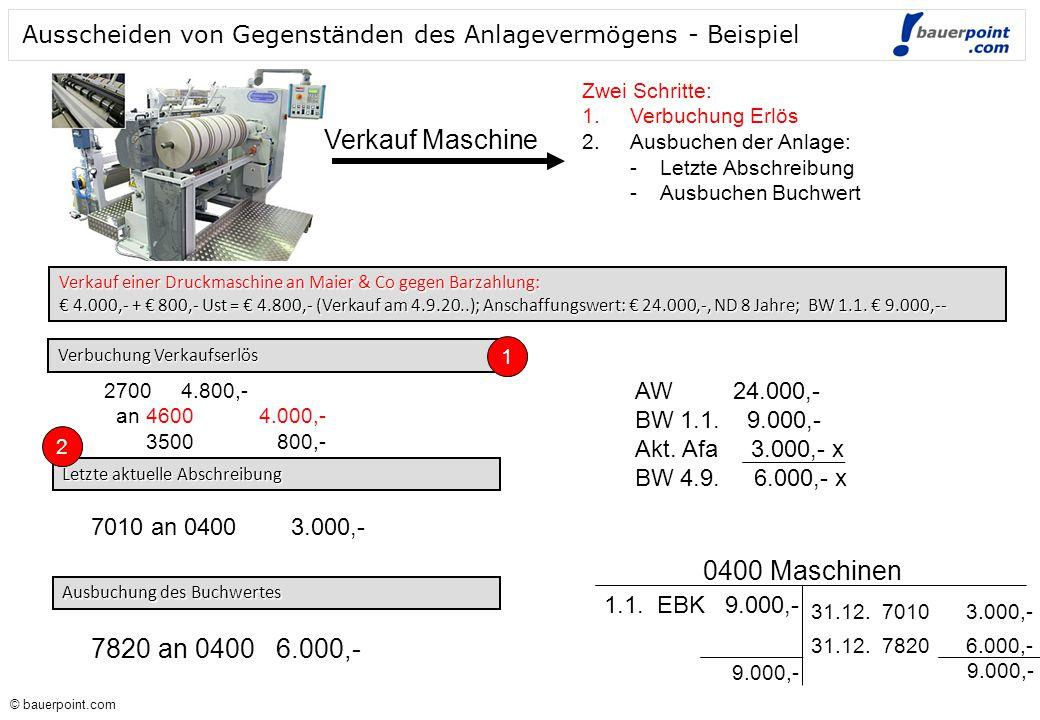 © bauerpoint.com © bauerpoint.com Ausscheiden von Gegenständen des Anlagevermögens - Beispiel Verkauf einer Druckmaschine an Maier & Co gegen Barzahlung: € 4.000,- + € 800,- Ust = € 4.800,- (Verkauf am 4.9.20..); Anschaffungswert: € 24.000,-, ND 8 Jahre; BW 1.1.