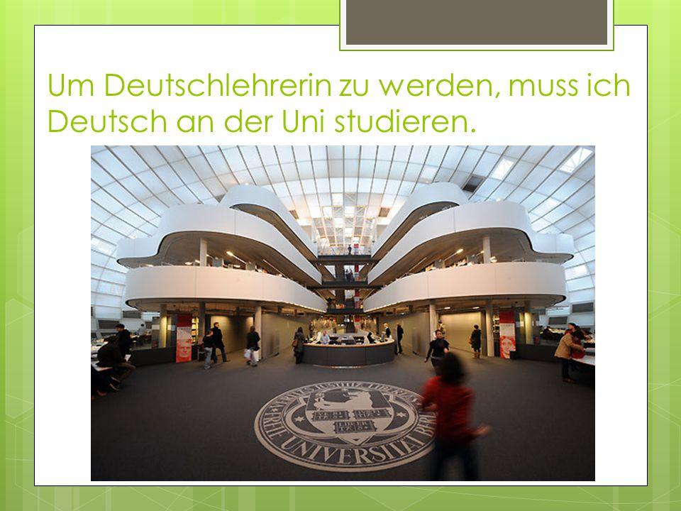 Um Deutschlehrerin zu werden, muss ich Deutsch an der Uni studieren.