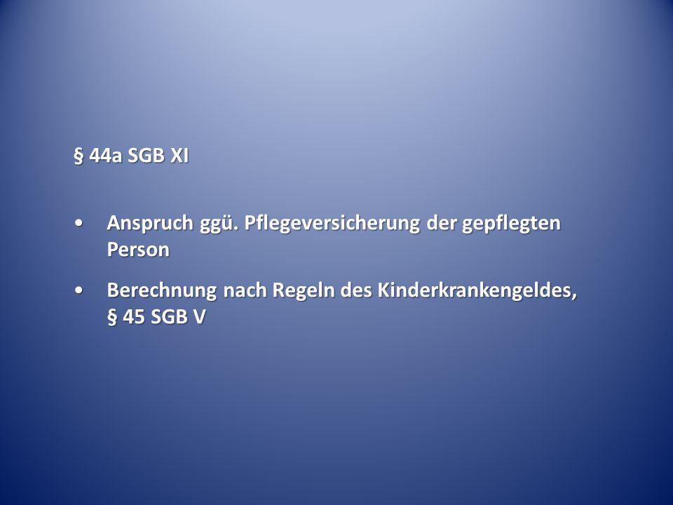 § 44a SGB XI Anspruch ggü.Pflegeversicherung der gepflegten PersonAnspruch ggü.