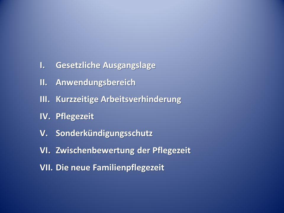 I.Gesetzliche Ausgangslage II.Anwendungsbereich III.Kurzzeitige Arbeitsverhinderung IV.Pflegezeit V.Sonderkündigungsschutz VI.Zwischenbewertung der Pflegezeit VII.Die neue Familienpflegezeit