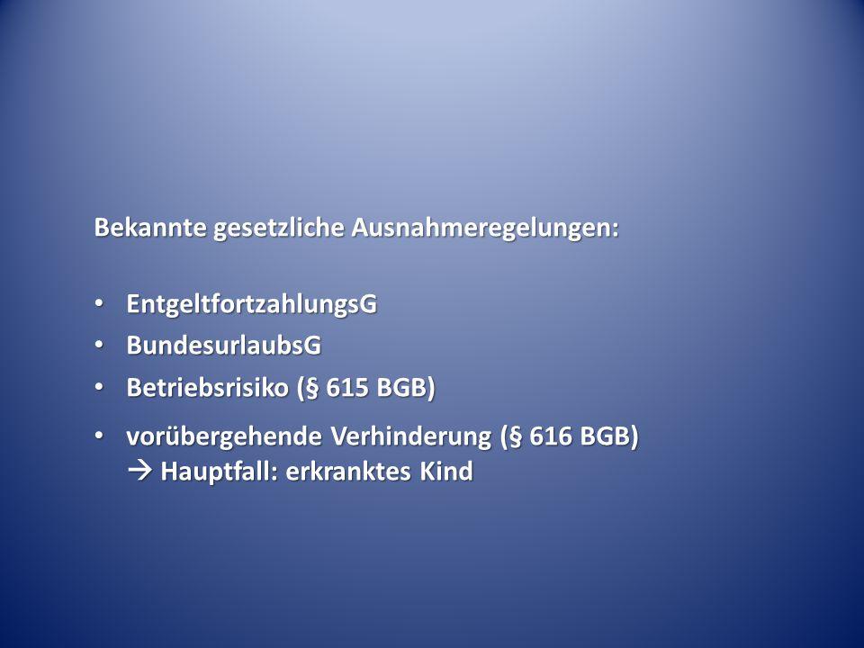 Bekannte gesetzliche Ausnahmeregelungen: EntgeltfortzahlungsG EntgeltfortzahlungsG BundesurlaubsG BundesurlaubsG Betriebsrisiko (§ 615 BGB) Betriebsrisiko (§ 615 BGB) vorübergehende Verhinderung (§ 616 BGB)  Hauptfall: erkranktes Kind vorübergehende Verhinderung (§ 616 BGB)  Hauptfall: erkranktes Kind